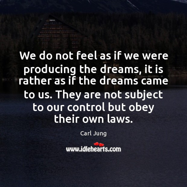 We do not feel as if we were producing the dreams, it Image