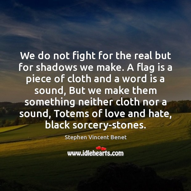 We do not fight for the real but for shadows we make. Love and Hate Quotes Image