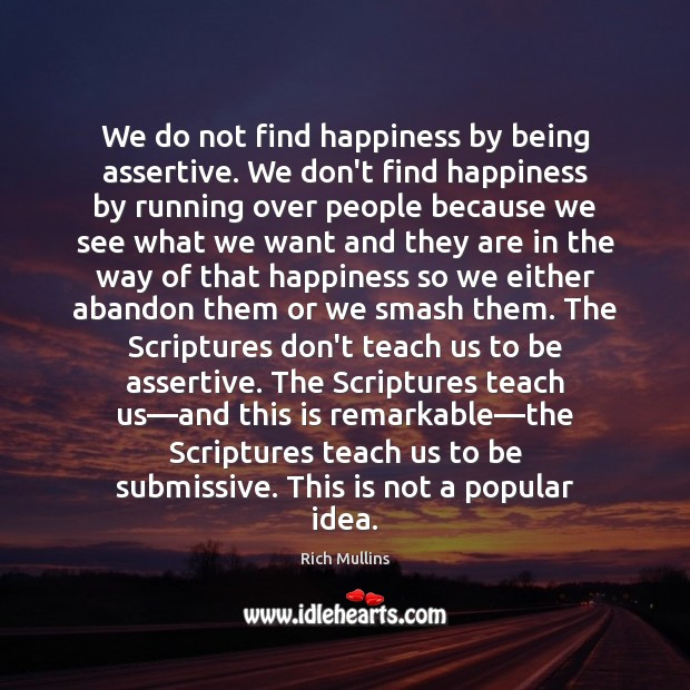 We do not find happiness by being assertive. We don't find happiness Image