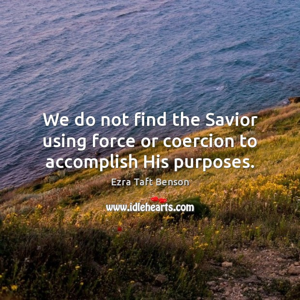 Image, We do not find the Savior using force or coercion to accomplish His purposes.