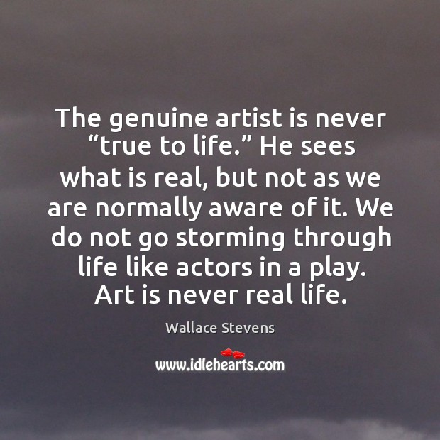We do not go storming through life like actors in a play. Art is never real life. Image