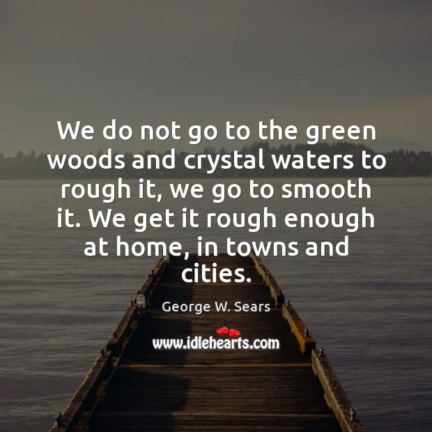 We do not go to the green woods and crystal waters to Image