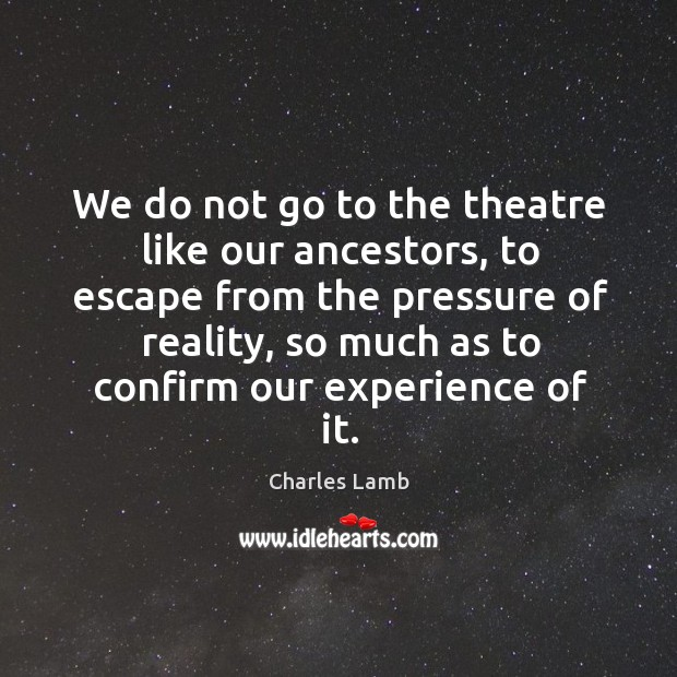 We do not go to the theatre like our ancestors, to escape Image