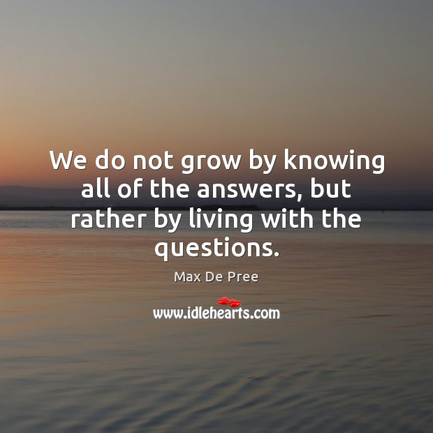 We do not grow by knowing all of the answers, but rather by living with the questions. Image