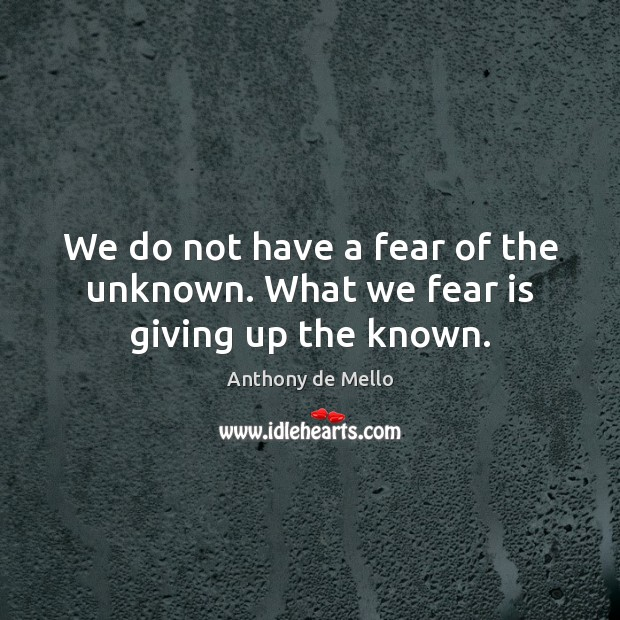 We do not have a fear of the unknown. What we fear is giving up the known. Anthony de Mello Picture Quote
