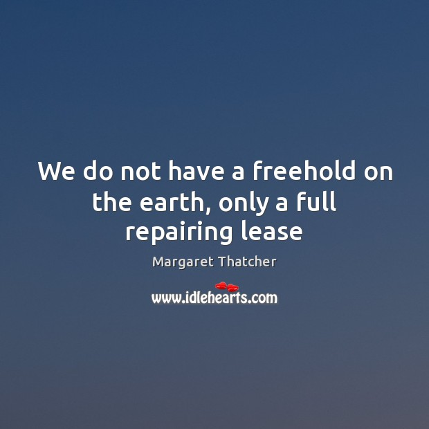 Image, We do not have a freehold on the earth, only a full repairing lease