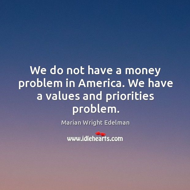 We do not have a money problem in america. We have a values and priorities problem. Image