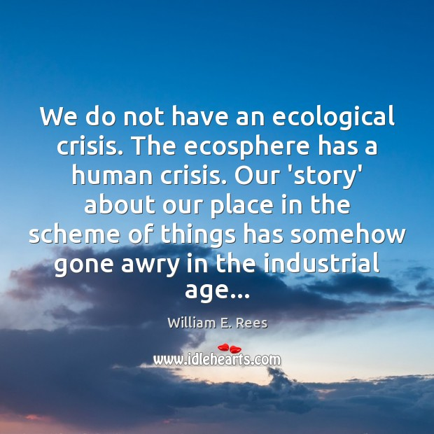 Image, We do not have an ecological crisis. The ecosphere has a human