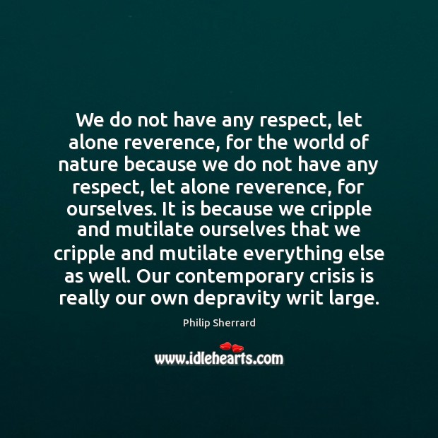 We do not have any respect, let alone reverence, for the world Image