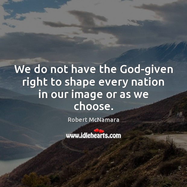 We do not have the God-given right to shape every nation in our image or as we choose. Robert McNamara Picture Quote