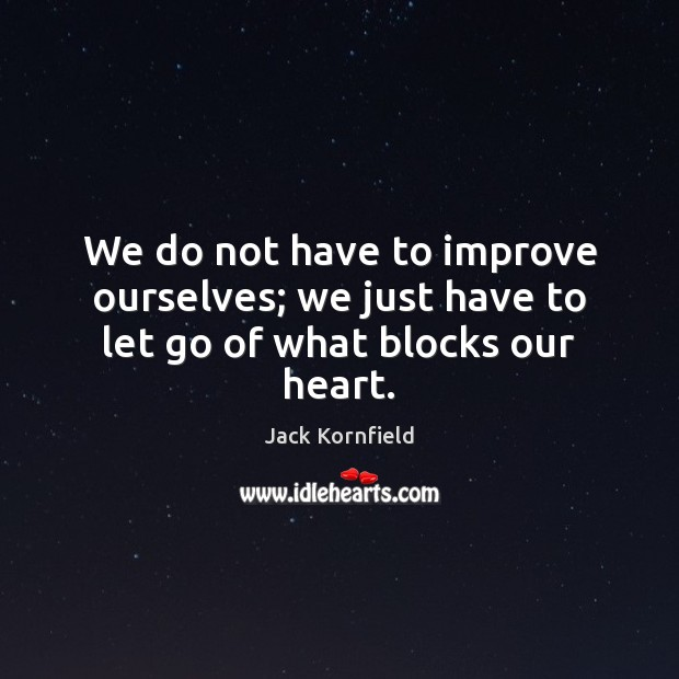 We do not have to improve ourselves; we just have to let go of what blocks our heart. Jack Kornfield Picture Quote