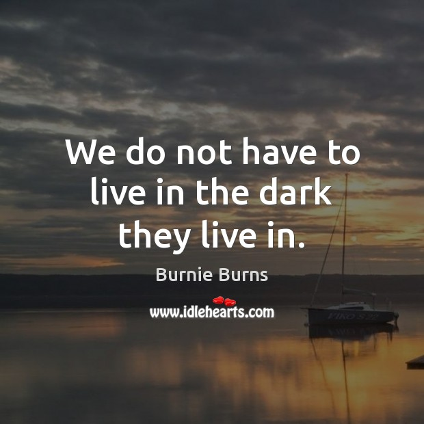 Image, We do not have to live in the dark they live in.