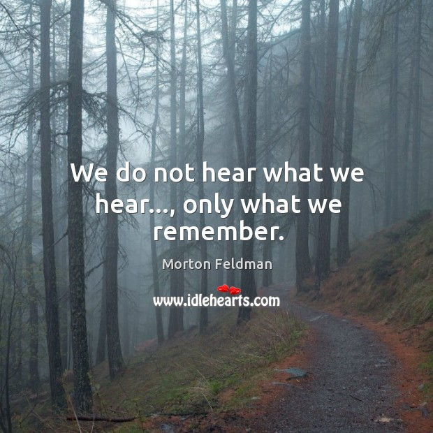 We do not hear what we hear…, only what we remember. Morton Feldman Picture Quote