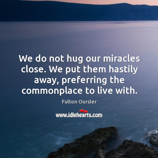 We do not hug our miracles close. We put them hastily away, Image