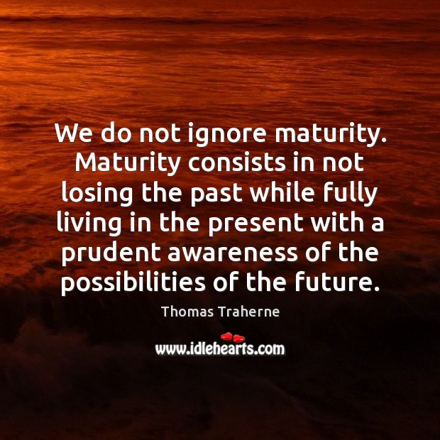 We do not ignore maturity. Maturity consists in not losing the past Image