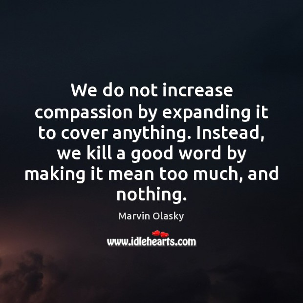 We do not increase compassion by expanding it to cover anything. Instead, Marvin Olasky Picture Quote