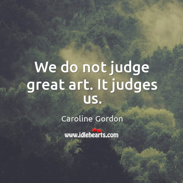 We do not judge great art. It judges us. Image