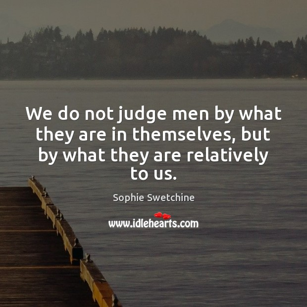 We do not judge men by what they are in themselves, but by what they are relatively to us. Sophie Swetchine Picture Quote