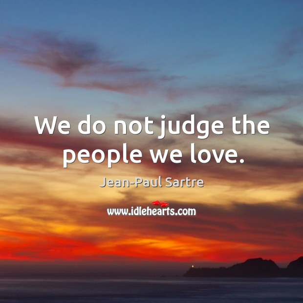 We do not judge the people we love. Image