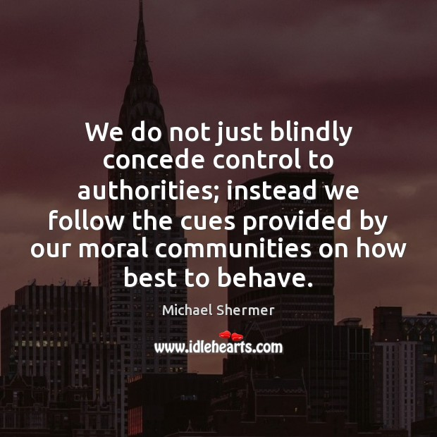 We do not just blindly concede control to authorities; instead we follow Michael Shermer Picture Quote