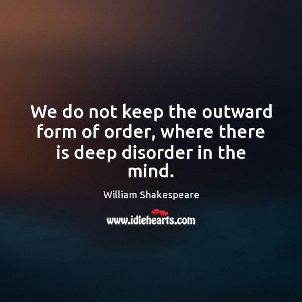 Image, We do not keep the outward form of order, where there is deep disorder in the mind.