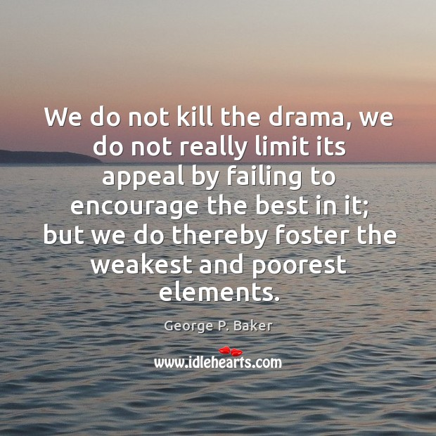 We do not kill the drama, we do not really limit its appeal by failing to encourage the best in it Image