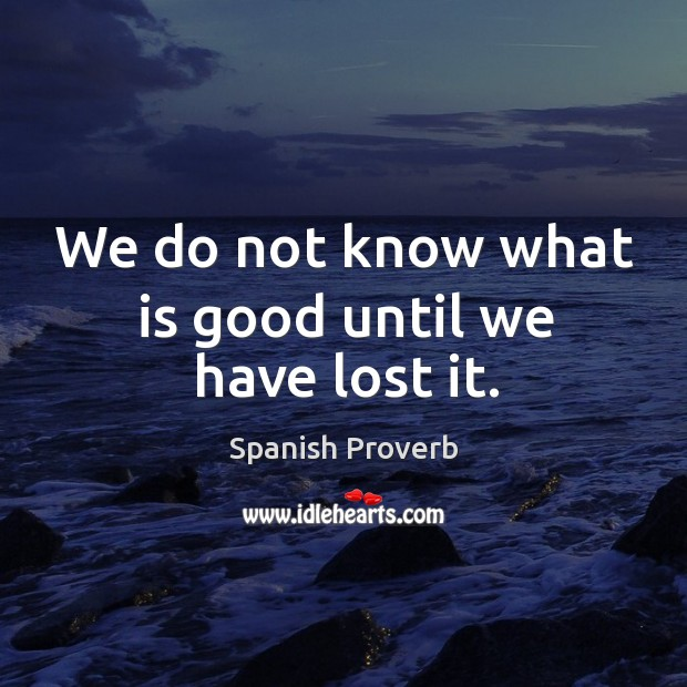 We do not know what is good until we have lost it. Spanish Proverbs Image