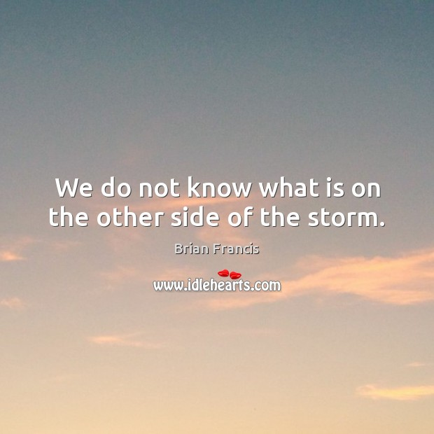 We do not know what is on the other side of the storm. Image