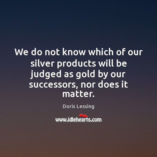 We do not know which of our silver products will be judged Doris Lessing Picture Quote
