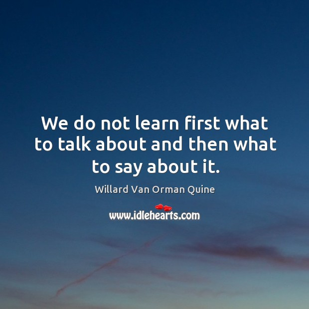 We do not learn first what to talk about and then what to say about it. Willard Van Orman Quine Picture Quote