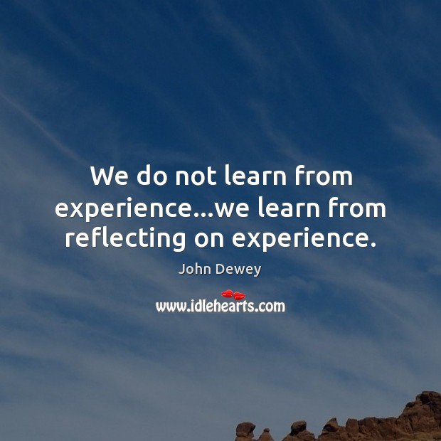 We do not learn from experience…we learn from reflecting on experience. Image