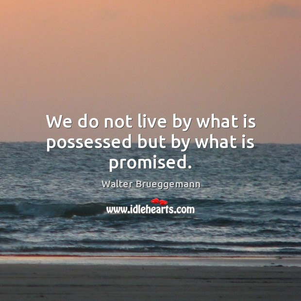 We do not live by what is possessed but by what is promised. Image