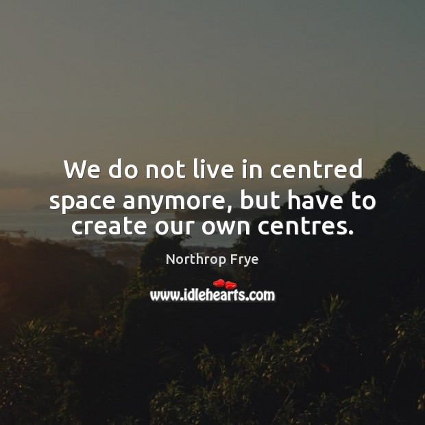 We do not live in centred space anymore, but have to create our own centres. Northrop Frye Picture Quote