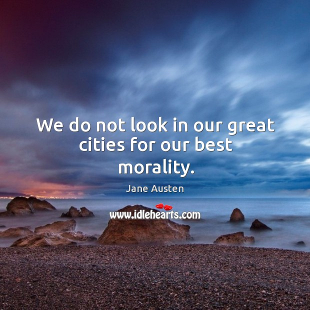 Image, We do not look in our great cities for our best morality.