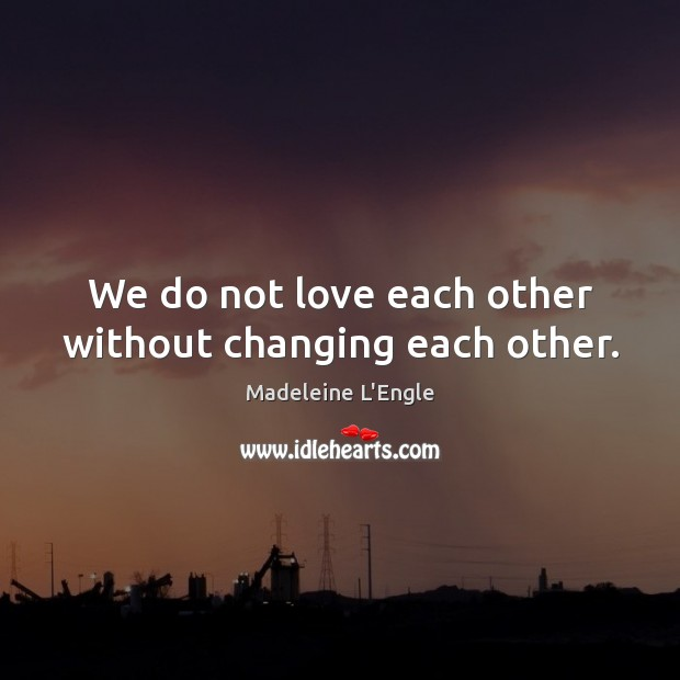 We do not love each other without changing each other. Image