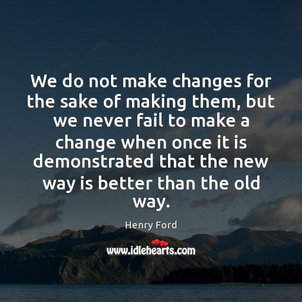 We do not make changes for the sake of making them, but Henry Ford Picture Quote