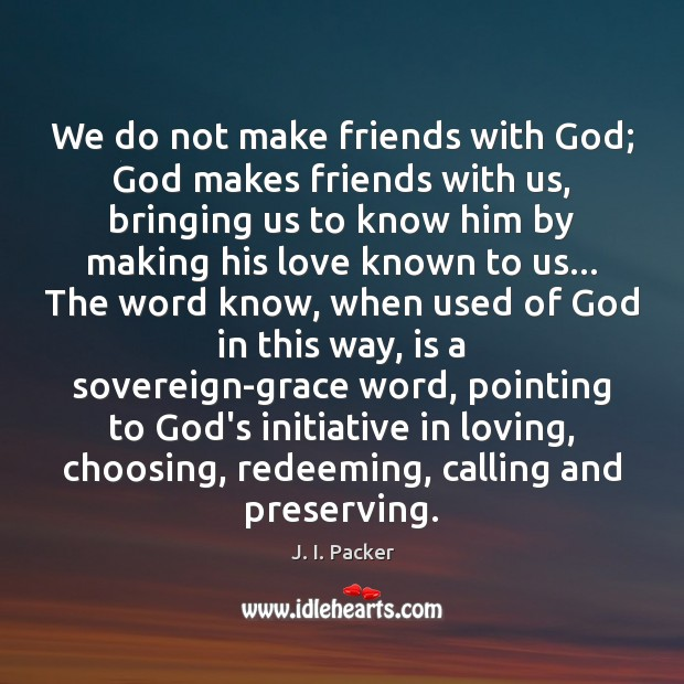 We do not make friends with God; God makes friends with us, J. I. Packer Picture Quote