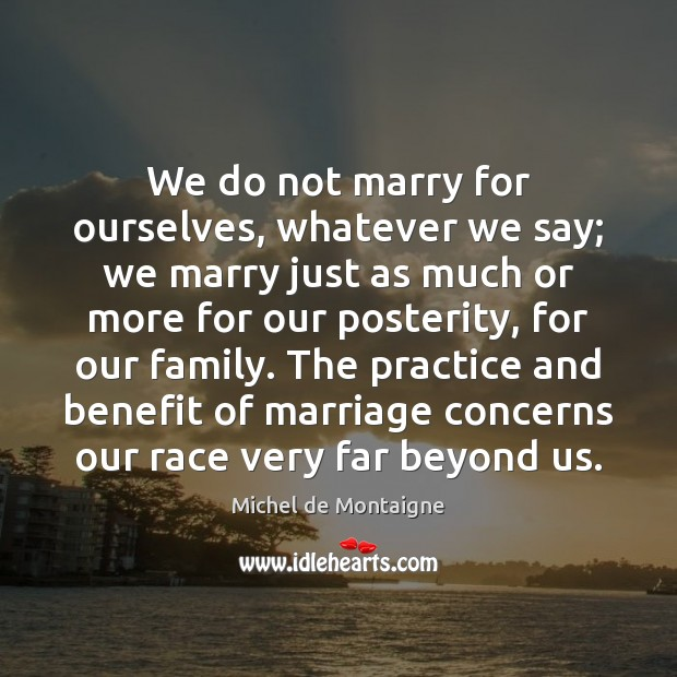 Image, We do not marry for ourselves, whatever we say; we marry just