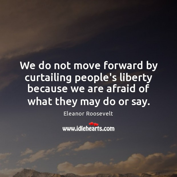 Image, We do not move forward by curtailing people's liberty because we are