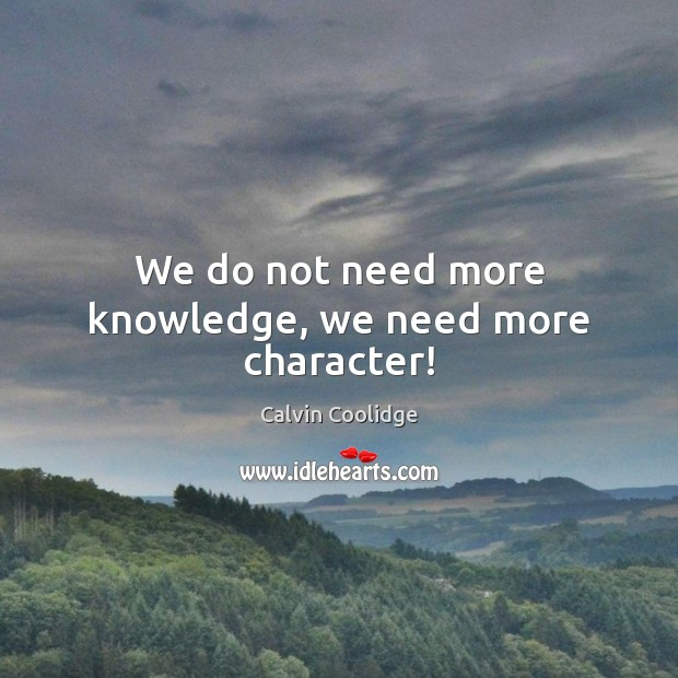 We do not need more knowledge, we need more character! Calvin Coolidge Picture Quote