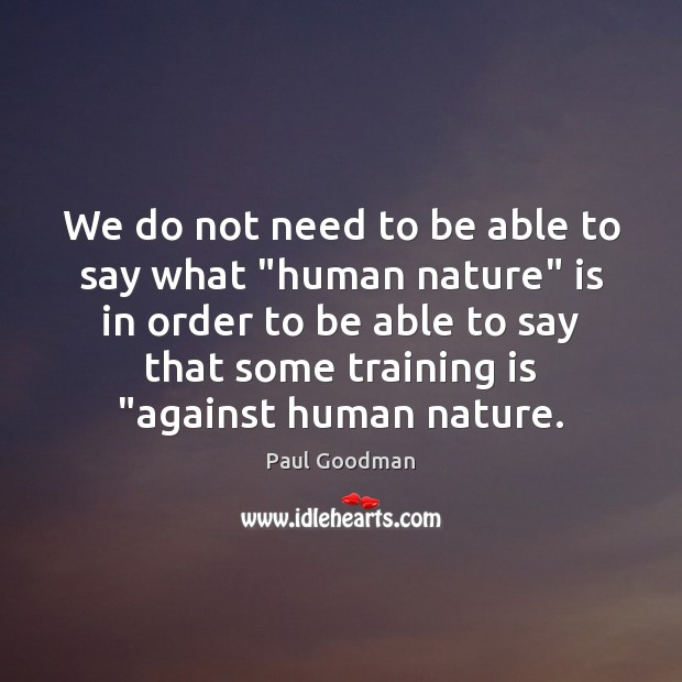 """We do not need to be able to say what """"human nature"""" Paul Goodman Picture Quote"""