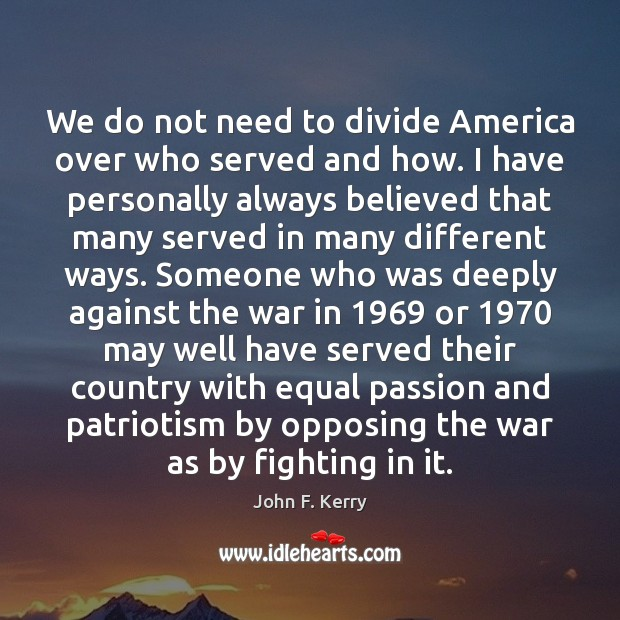 We do not need to divide America over who served and how. John F. Kerry Picture Quote