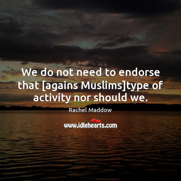 We do not need to endorse that [agains Muslims]type of activity nor should we. Image