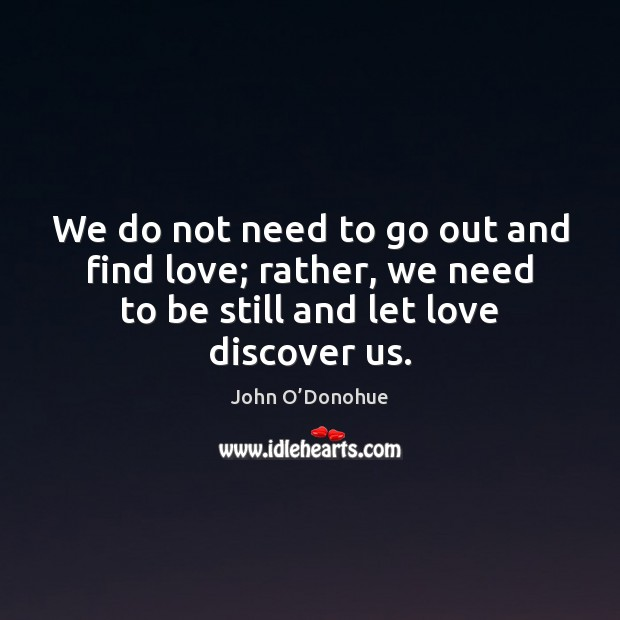We do not need to go out and find love; rather, we John O'Donohue Picture Quote