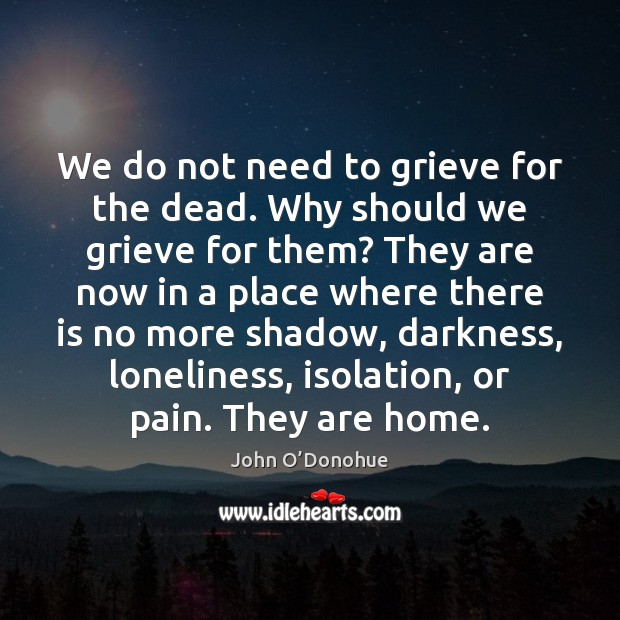 We do not need to grieve for the dead. Why should we John O'Donohue Picture Quote