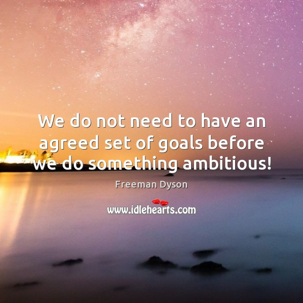 We do not need to have an agreed set of goals before we do something ambitious! Image