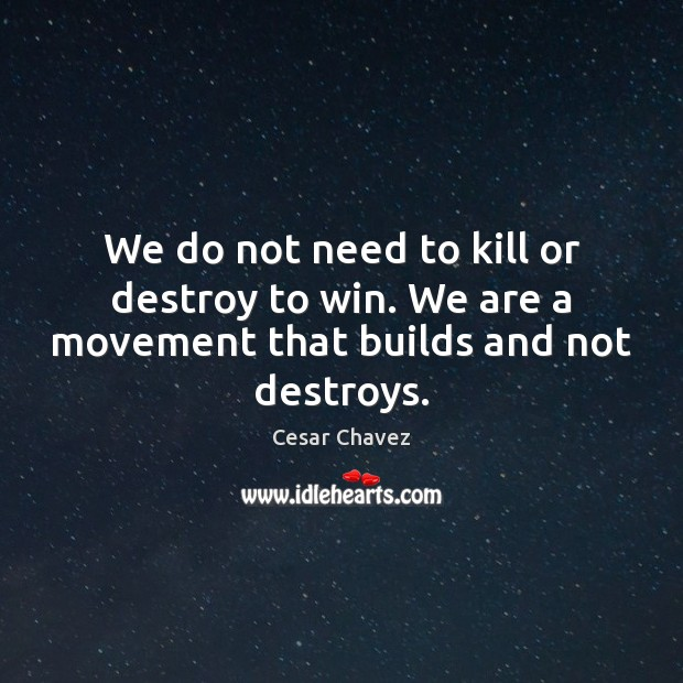 Image, We do not need to kill or destroy to win. We are a movement that builds and not destroys.