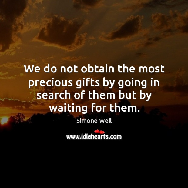 We do not obtain the most precious gifts by going in search Simone Weil Picture Quote