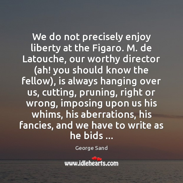 Image, We do not precisely enjoy liberty at the Figaro. M. de Latouche,