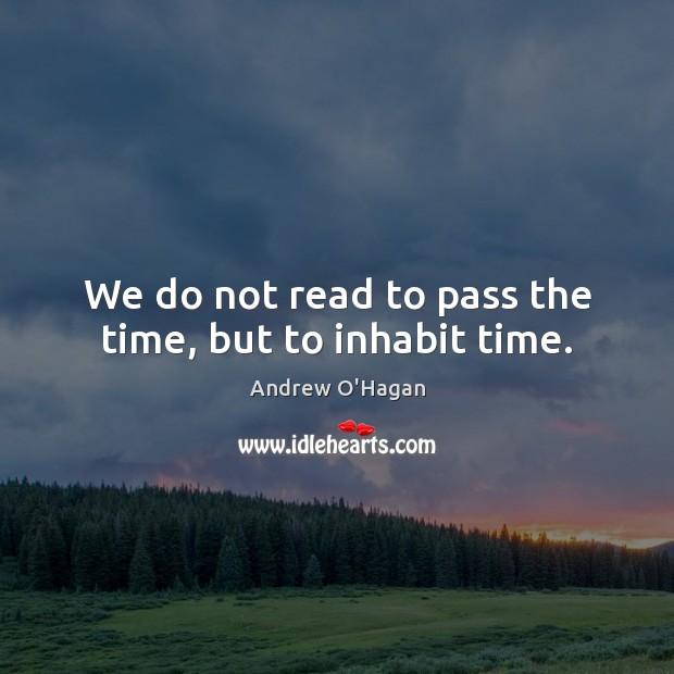 We do not read to pass the time, but to inhabit time. Andrew O'Hagan Picture Quote
